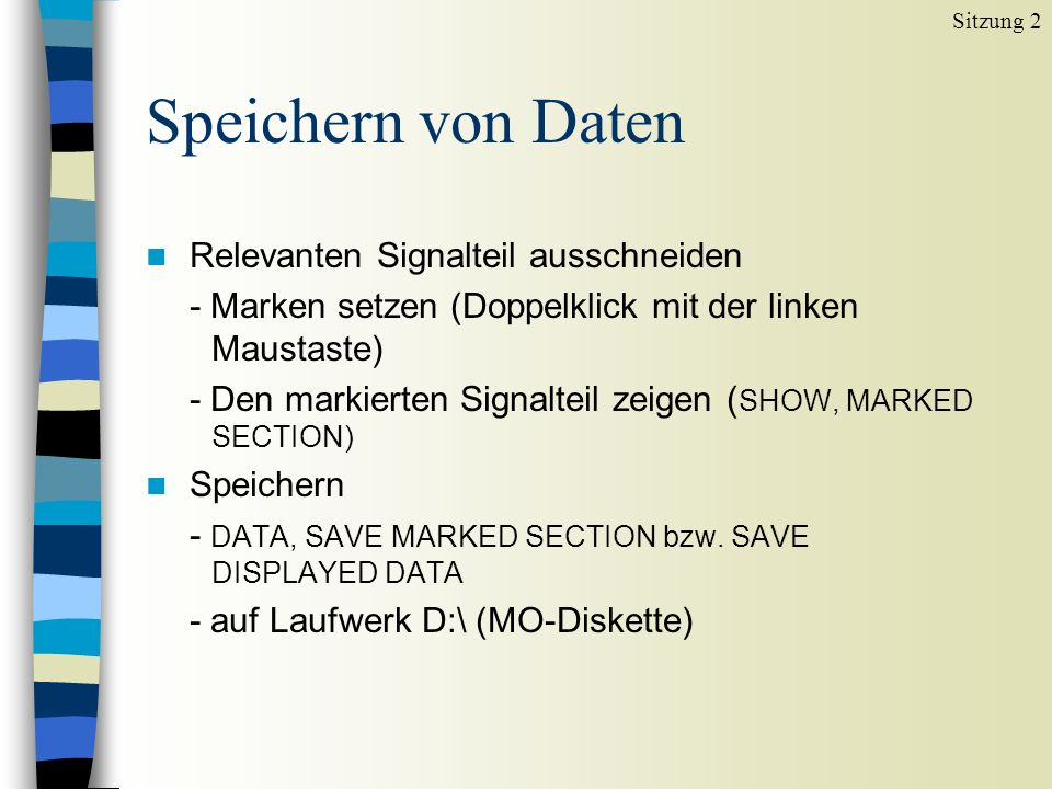 Speichern von Daten n Relevanten Signalteil ausschneiden - Marken setzen (Doppelklick mit der linken Maustaste) - Den markierten Signalteil zeigen ( SHOW, MARKED SECTION) n Speichern - DATA, SAVE MARKED SECTION bzw.