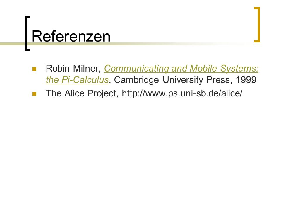 Referenzen Robin Milner, Communicating and Mobile Systems: the Pi-Calculus, Cambridge University Press, 1999Communicating and Mobile Systems: the Pi-Calculus The Alice Project,
