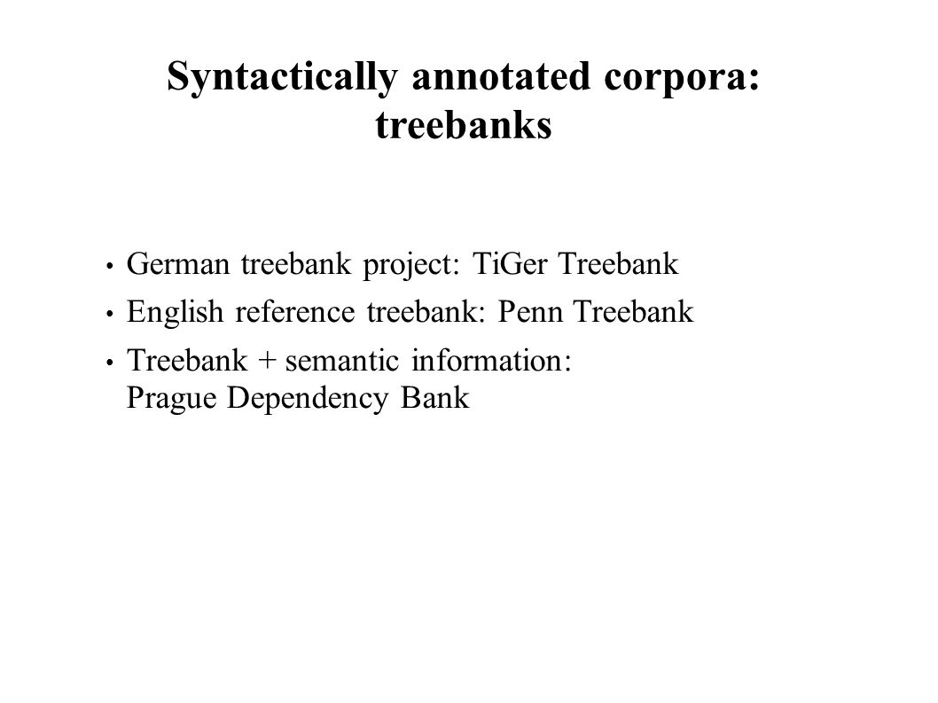 Syntactically annotated corpora: treebanks German treebank project: TiGer Treebank English reference treebank: Penn Treebank Treebank + semantic information: Prague Dependency Bank
