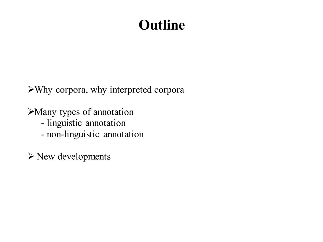 Outline Why corpora, why interpreted corpora Many types of annotation - linguistic annotation - non-linguistic annotation New developments