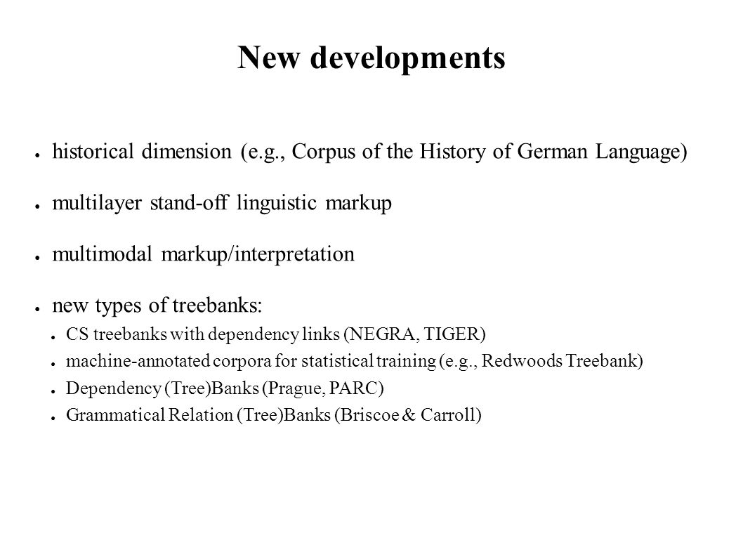 New developments historical dimension (e.g., Corpus of the History of German Language) multilayer stand-off linguistic markup multimodal markup/interpretation new types of treebanks: CS treebanks with dependency links (NEGRA, TIGER) machine-annotated corpora for statistical training (e.g., Redwoods Treebank) Dependency (Tree)Banks (Prague, PARC) Grammatical Relation (Tree)Banks (Briscoe & Carroll)