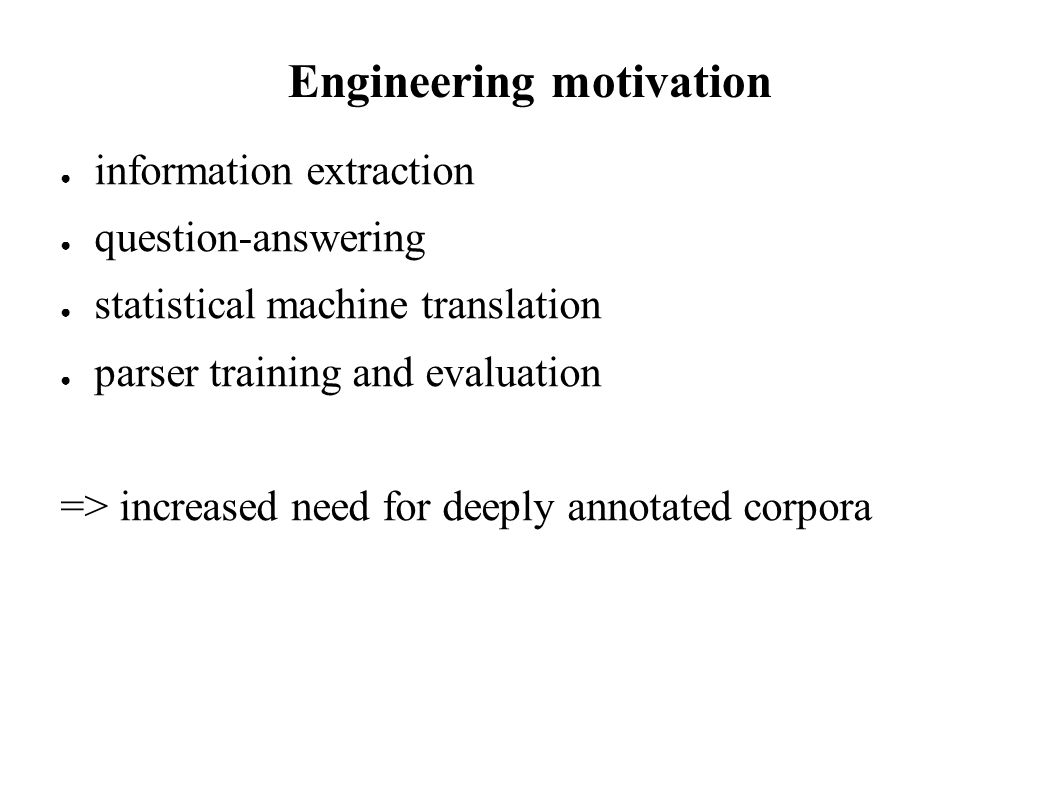 Engineering motivation information extraction question-answering statistical machine translation parser training and evaluation => increased need for deeply annotated corpora