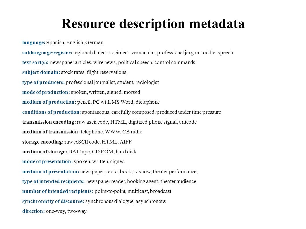 Resource description metadata language: Spanish, English, German sublanguage/register: regional dialect, sociolect, vernacular, professional jargon, toddler speech text sort(s): newspaper articles, wire news, political speech, control commands subject domain: stock rates, flight reservations, type of producers: professional journalist, student, radiologist mode of production: spoken, written, signed, morsed medium of production: pencil, PC with MS Word, dictaphone conditions of production: spontaneous, carefully composed, produced under time pressure transmission encoding: raw ascii code, HTML, digitized phone signal, unicode medium of transmission: telephone, WWW, CB radio storage encoding: raw ASCII code, HTML, AIFF medium of storage: DAT tape, CD ROM, hard disk mode of presentation: spoken, written, signed medium of presentation: newspaper, radio, book, tv show, theater performance, type of intended recipients: newspaper reader, booking agent, theater audience number of intended recipients: point-to-point, multicast, broadcast synchronicity of discourse: synchronous dialogue, asynchronous direction: one-way, two-way
