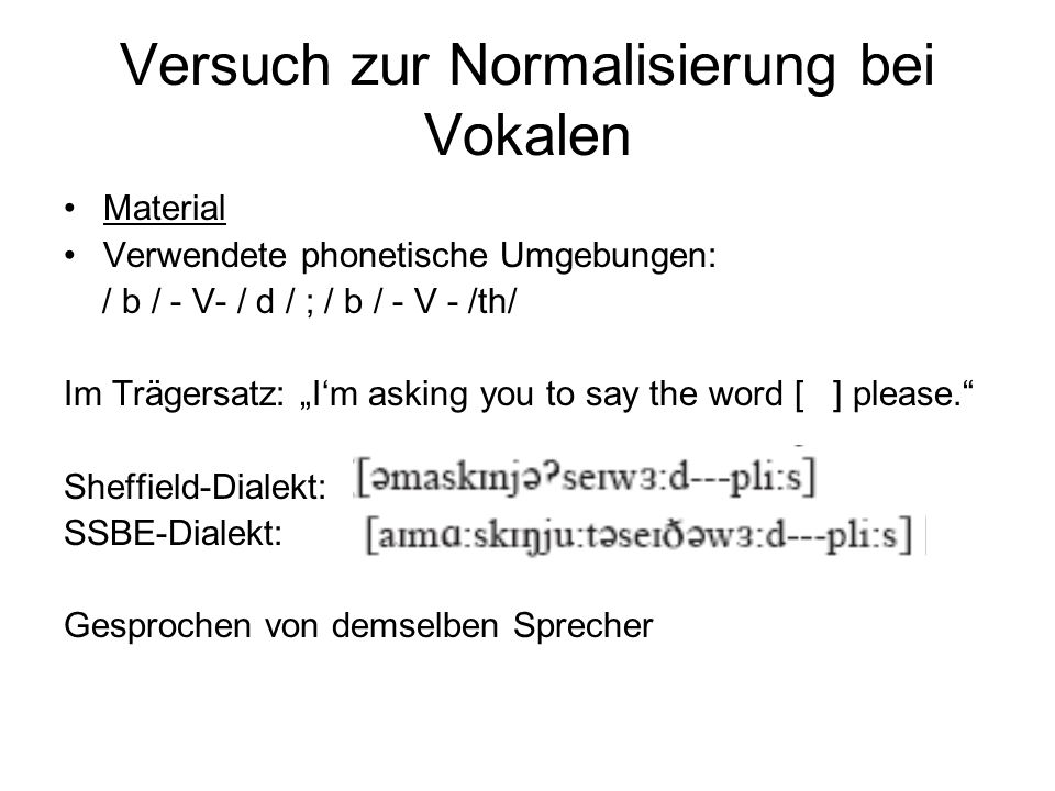 Versuch zur Normalisierung bei Vokalen Material Verwendete phonetische Umgebungen: / b / - V- / d / ; / b / - V - /th/ Im Trägersatz: Im asking you to say the word [ ] please.