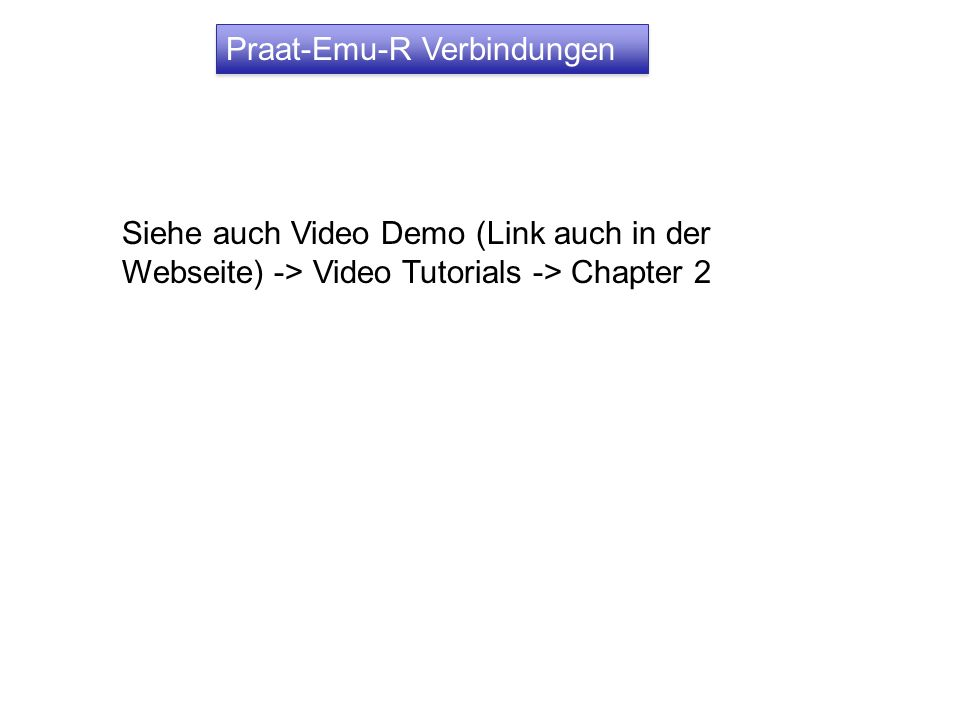 Praat-Emu-R Verbindungen Siehe auch Video Demo (Link auch in der Webseite) -> Video Tutorials -> Chapter 2
