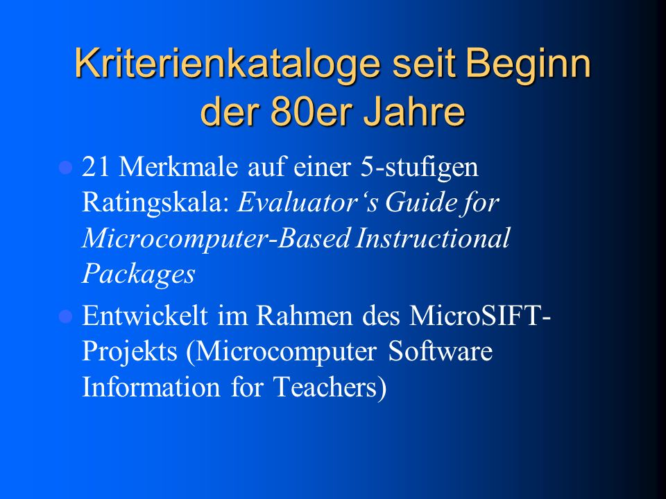 Kriterienkataloge seit Beginn der 80er Jahre 21 Merkmale auf einer 5-stufigen Ratingskala: Evaluators Guide for Microcomputer-Based Instructional Packages Entwickelt im Rahmen des MicroSIFT- Projekts (Microcomputer Software Information for Teachers)