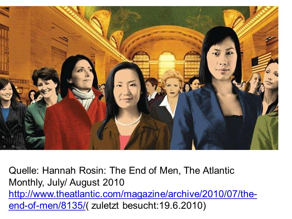 Quelle: Hannah Rosin: The End of Men, The Atlantic Monthly, July/ August end-of-men/8135/( zuletzt besucht: )   end-of-men/8135/