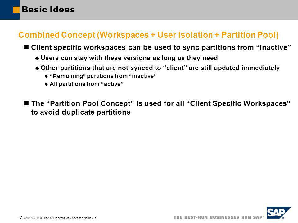 SAP AG 2005, Title of Presentation / Speaker Name / 7 Basic Ideas Combined Concept (Workspaces + User Isolation + Partition Pool) Client specific workspaces can be used to sync partitions from inactive Users can stay with these versions as long as they need Other partitions that are not synced to client are still updated immediately Remaining partitions from inactive All partitions from active The Partition Pool Concept is used for all Client Specific Workspaces to avoid duplicate partitions