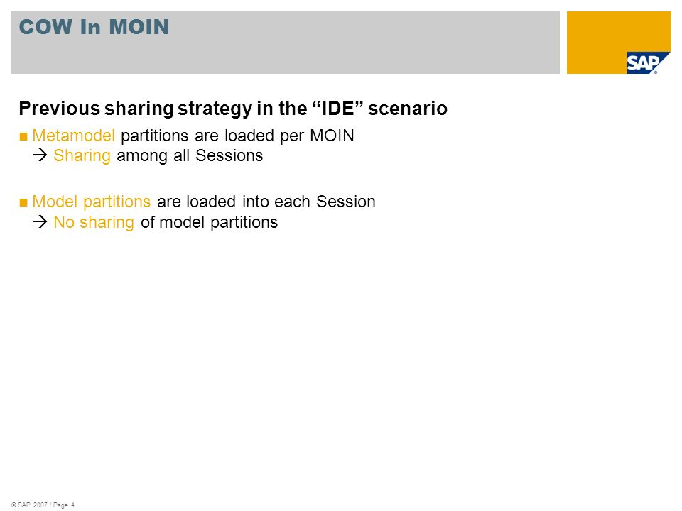 © SAP 2007 / Page 4 COW In MOIN Previous sharing strategy in the IDE scenario Metamodel partitions are loaded per MOIN Sharing among all Sessions Model partitions are loaded into each Session No sharing of model partitions