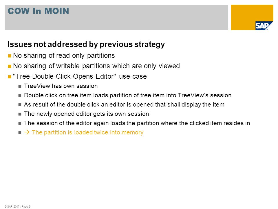 © SAP 2007 / Page 5 COW In MOIN Issues not addressed by previous strategy No sharing of read-only partitions No sharing of writable partitions which are only viewed Tree-Double-Click-Opens-Editor use-case TreeView has own session Double click on tree item loads partition of tree item into TreeViews session As result of the double click an editor is opened that shall display the item The newly opened editor gets its own session The session of the editor again loads the partition where the clicked item resides in The partition is loaded twice into memory