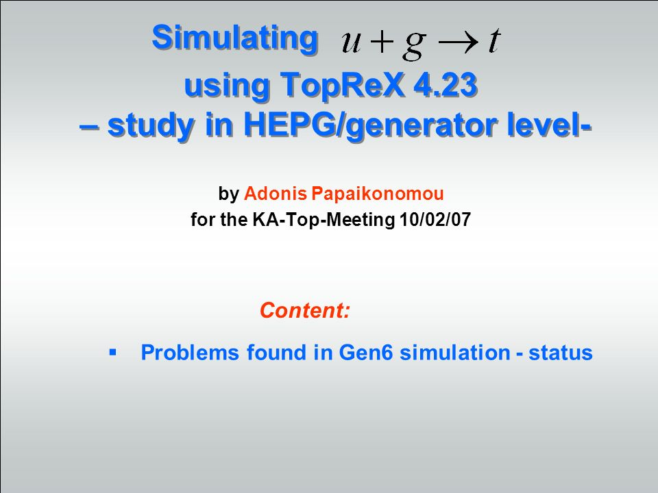 using TopReX 4.23 – study in HEPG/generator level- by Adonis Papaikonomou for the KA-Top-Meeting 10/02/07 Simulating Problems found in Gen6 simulation - status Content: