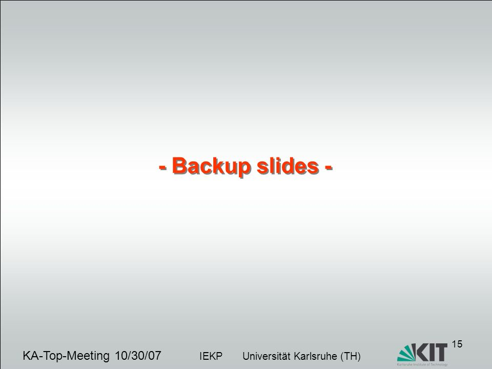 15 KA-Top-Meeting 10/30/07 IEKP Universität Karlsruhe (TH) - Backup slides -