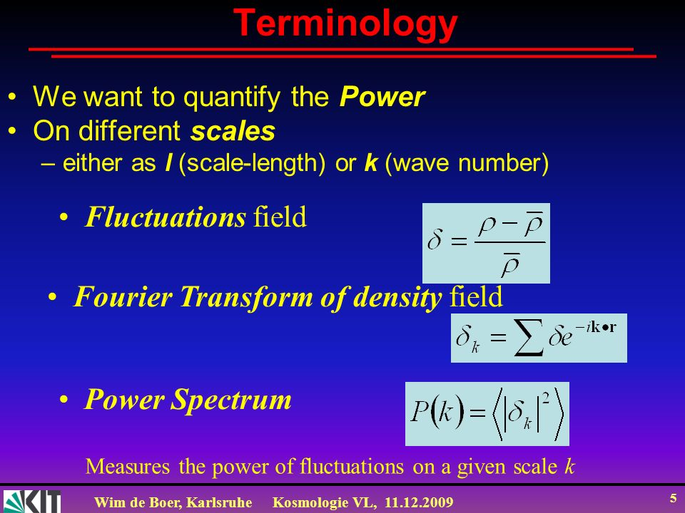 Wim de Boer, KarlsruheKosmologie VL, 11.12.2009 5 Terminology We want to quantify the Power On different scales –either as l (scale-length) or k (wave number) Fluctuations field Fourier Transform of density field Power Spectrum Measures the power of fluctuations on a given scale k