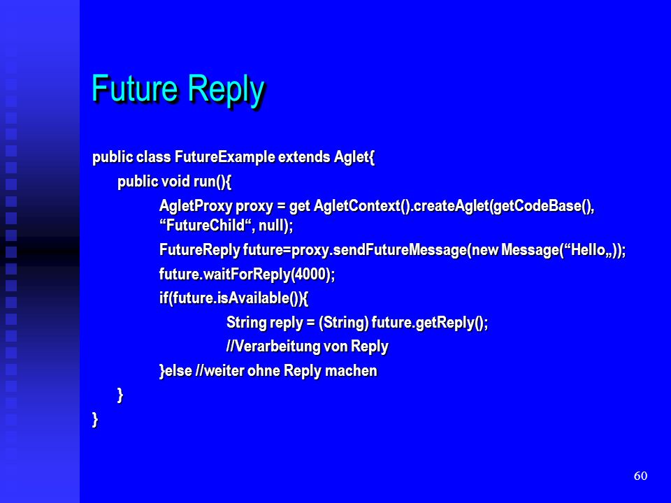 60 Future Reply public class FutureExample extends Aglet{ public void run(){ AgletProxy proxy = get AgletContext().createAglet(getCodeBase(), FutureChild, null); FutureReply future=proxy.sendFutureMessage(new Message(Hello)); future.waitForReply(4000);if(future.isAvailable()){ String reply = (String) future.getReply(); //Verarbeitung von Reply }else //weiter ohne Reply machen }}