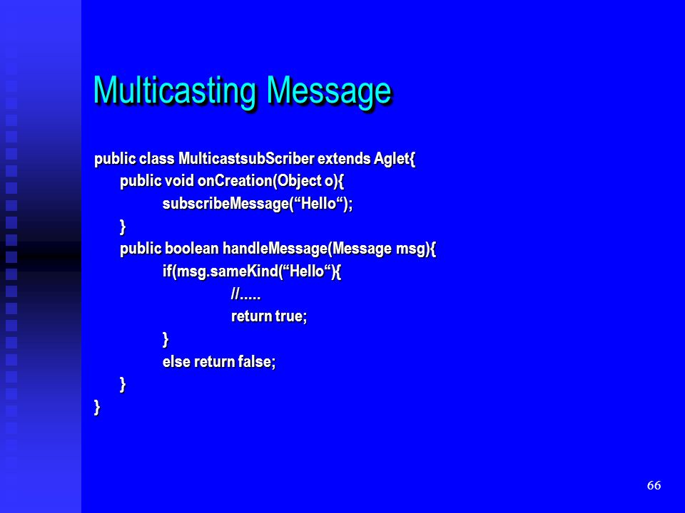 66 Multicasting Message public class MulticastsubScriber extends Aglet{ public void onCreation(Object o){ subscribeMessage(Hello);} public boolean handleMessage(Message msg){ if(msg.sameKind(Hello){//.....