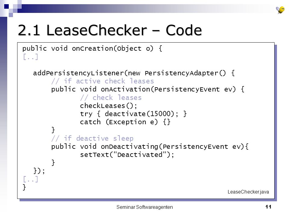 Seminar Softwareagenten LeaseChecker – Code public void onCreation(Object o) { [..] addPersistencyListener(new PersistencyAdapter() { // if active check leases public void onActivation(PersistencyEvent ev) { // check leases checkLeases(); try { deactivate(15000); } catch (Exception e) {} } // if deactive sleep public void onDeactivating(PersistencyEvent ev){ setText( Deactivated ); } }); [..] } LeaseChecker.java