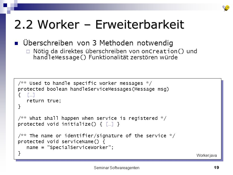 Seminar Softwareagenten Worker – Erweiterbarkeit /** Used to handle specific worker messages */ protected boolean handleServiceMessages(Message msg) { […] return true; } /** What shall happen when service is registered */ protected void initialize() { […] } /** The name or identifier/signature of the service */ protected void serviceName() { name = SpecialServiceWorker ; } Worker.java Überschreiben von 3 Methoden notwendig Nötig da direktes überschreiben von onCreation() und handleMessage() Funktionalität zerstören würde