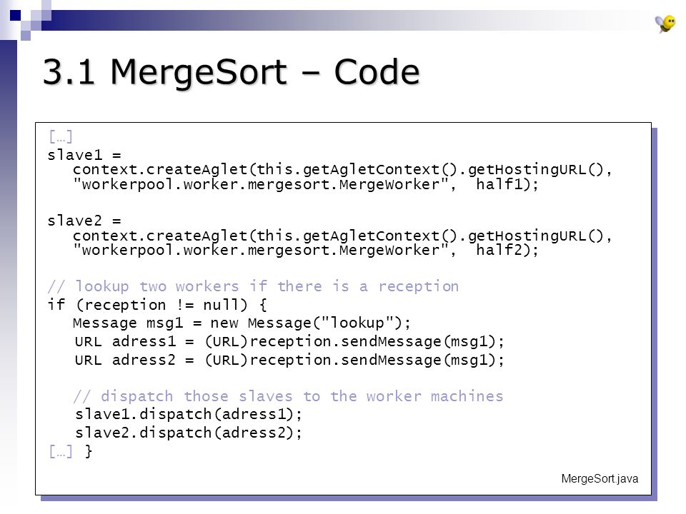 3.1 MergeSort – Code […] slave1 = context.createAglet(this.getAgletContext().getHostingURL(), workerpool.worker.mergesort.MergeWorker , half1); slave2 = context.createAglet(this.getAgletContext().getHostingURL(), workerpool.worker.mergesort.MergeWorker , half2); // lookup two workers if there is a reception if (reception != null) { Message msg1 = new Message( lookup ); URL adress1 = (URL)reception.sendMessage(msg1); URL adress2 = (URL)reception.sendMessage(msg1); // dispatch those slaves to the worker machines slave1.dispatch(adress1); slave2.dispatch(adress2); […] } MergeSort.java