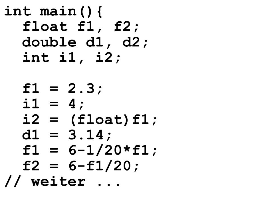 int main(){ float f1, f2; double d1, d2; int i1, i2; f1 = 2.3; i1 = 4; i2 = (float)f1; d1 = 3.14; f1 = 6-1/20*f1; f2 = 6-f1/20; // weiter...