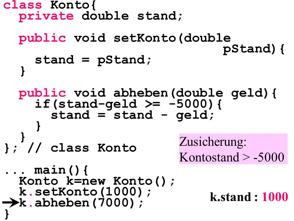 class Konto{ private double stand; public void setKonto(double pStand){ stand = pStand; } public void abheben(double geld){ if(stand-geld >= -5000){ stand = stand - geld; } }; // class Konto...