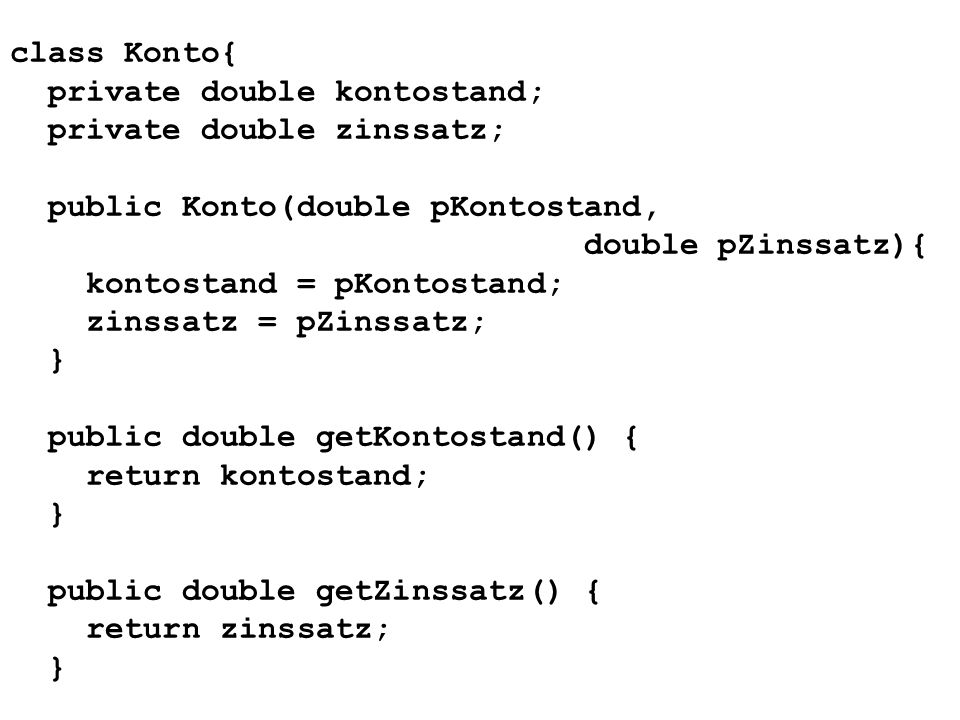class Konto{ private double kontostand; private double zinssatz; public Konto(double pKontostand, double pZinssatz){ kontostand = pKontostand; zinssatz = pZinssatz; } public double getKontostand() { return kontostand; } public double getZinssatz() { return zinssatz; }