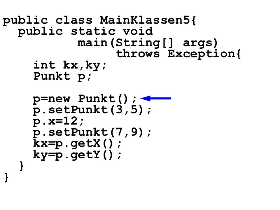public class MainKlassen5{ public static void main(String[] args) throws Exception{ int kx,ky; Punkt p; p=new Punkt(); p.setPunkt(3,5); p.x=12; p.setPunkt(7,9); kx=p.getX(); ky=p.getY(); }