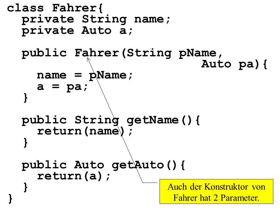 class Fahrer{ private String name; private Auto a; public Fahrer(String pName, Auto pa){ name = pName; a = pa; } public String getName(){ return(name); } public Auto getAuto(){ return(a); } Auch der Konstruktor von Fahrer hat 2 Parameter.