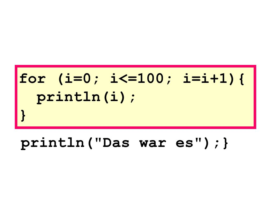 println( Das war es );} for (i=0; i<=100; i=i+1){ println(i); }