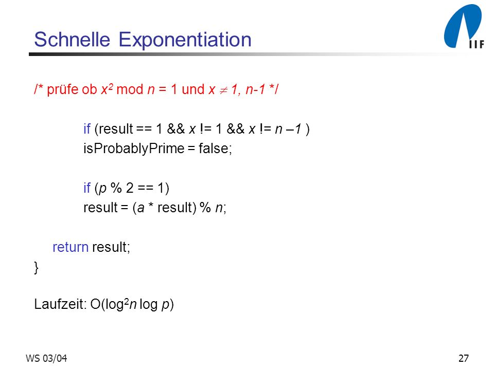 27WS 03/04 Schnelle Exponentiation /* prüfe ob x 2 mod n = 1 und x 1, n-1 */ if (result == 1 && x != 1 && x != n –1 ) isProbablyPrime = false; if (p % 2 == 1) result = (a * result) % n; return result; } Laufzeit: O(log 2 n log p)