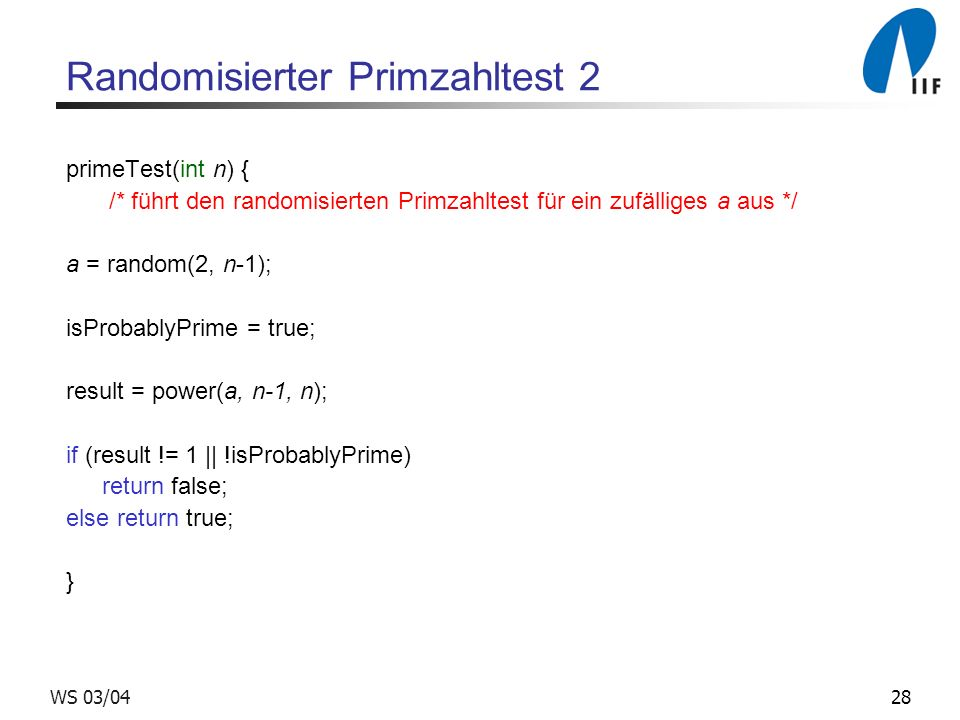 28WS 03/04 Randomisierter Primzahltest 2 primeTest(int n) { /* führt den randomisierten Primzahltest für ein zufälliges a aus */ a = random(2, n-1); isProbablyPrime = true; result = power(a, n-1, n); if (result != 1 || !isProbablyPrime) return false; else return true; }