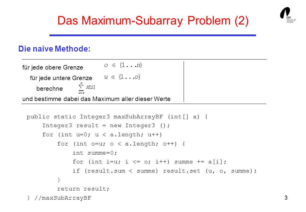 3 Das Maximum-Subarray Problem (2) Die naive Methode: public static Integer3 maxSubArrayBF (int[] a) { Integer3 result = new Integer3 (); for (int u=0; u < a.length; u++) for (int o=u; o < a.length; o++) { int summe=0; for (int i=u; i <= o; i++) summe += a[i]; if (result.sum < summe) result.set (u, o, summe); } return result; } //maxSubArrayBF für jede obere Grenze für jede untere Grenze berechne und bestimme dabei das Maximum aller dieser Werte