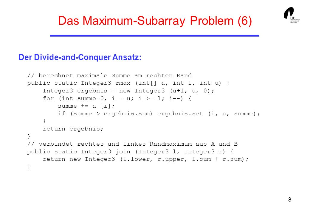 8 Das Maximum-Subarray Problem (6) Der Divide-and-Conquer Ansatz: // berechnet maximale Summe am rechten Rand public static Integer3 rmax (int[] a, int l, int u) { Integer3 ergebnis = new Integer3 (u+1, u, 0); for (int summe=0, i = u; i >= l; i--) { summe += a [i]; if (summe > ergebnis.sum) ergebnis.set (i, u, summe); } return ergebnis; } // verbindet rechtes und linkes Randmaximum aus A und B public static Integer3 join (Integer3 l, Integer3 r) { return new Integer3 (l.lower, r.upper, l.sum + r.sum); }