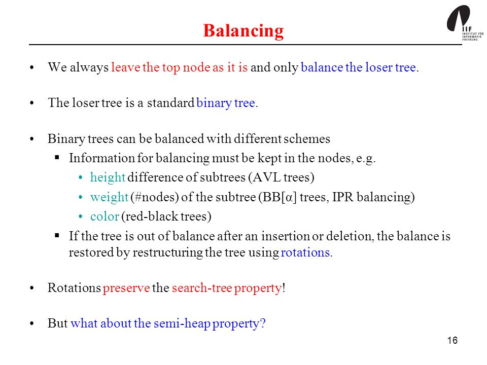 16 Balancing We always leave the top node as it is and only balance the loser tree.