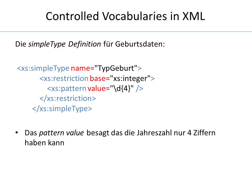 Controlled Vocabularies in XML Die simpleType Definition für Geburtsdaten: Das pattern value besagt das die Jahreszahl nur 4 Ziffern haben kann