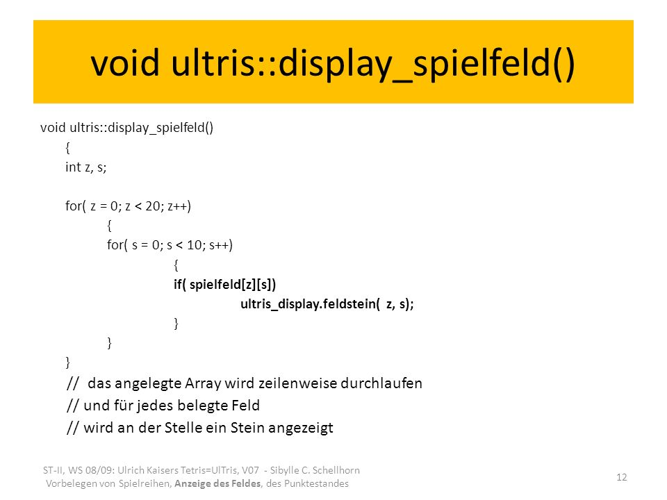 void ultris::display_spielfeld() { int z, s; for( z = 0; z < 20; z++) { for( s = 0; s < 10; s++) { if( spielfeld[z][s]) ultris_display.feldstein( z, s); } // das angelegte Array wird zeilenweise durchlaufen // und für jedes belegte Feld // wird an der Stelle ein Stein angezeigt ST-II, WS 08/09: Ulrich Kaisers Tetris=UlTris, V07 - Sibylle C.