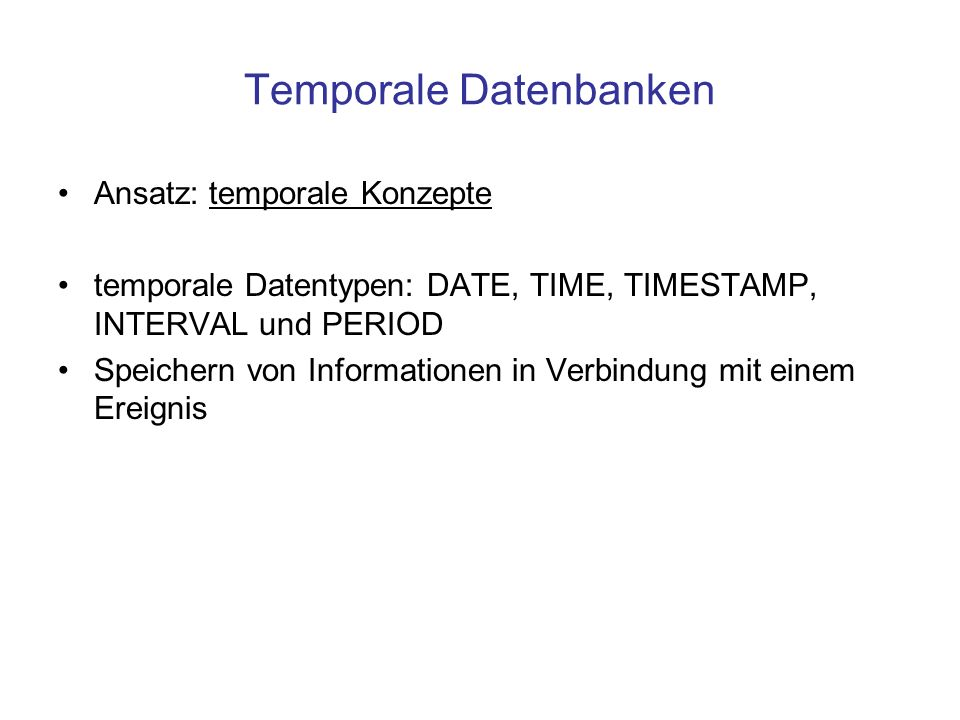 Temporale Datenbanken Ansatz: temporale Konzepte temporale Datentypen: DATE, TIME, TIMESTAMP, INTERVAL und PERIOD Speichern von Informationen in Verbindung mit einem Ereignis