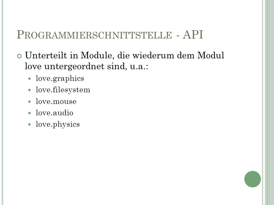 P ROGRAMMIERSCHNITTSTELLE - API Unterteilt in Module, die wiederum dem Modul love untergeordnet sind, u.a.: love.graphics love.filesystem love.mouse love.audio love.physics