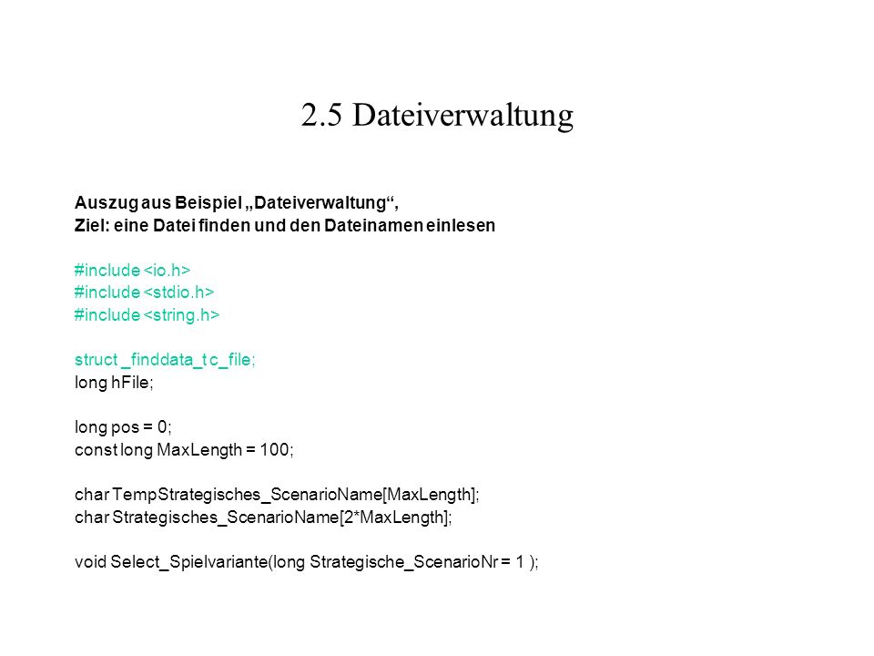 2.5 Dateiverwaltung Auszug aus Beispiel Dateiverwaltung, Ziel: eine Datei finden und den Dateinamen einlesen #include struct _finddata_t c_file; long hFile; long pos = 0; const long MaxLength = 100; char TempStrategisches_ScenarioName[MaxLength]; char Strategisches_ScenarioName[2*MaxLength]; void Select_Spielvariante(long Strategische_ScenarioNr = 1 );