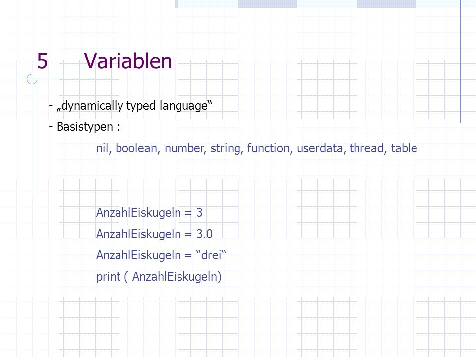 5Variablen - dynamically typed language - Basistypen : nil, boolean, number, string, function, userdata, thread, table AnzahlEiskugeln = 3 AnzahlEiskugeln = 3.0 AnzahlEiskugeln = drei print ( AnzahlEiskugeln)