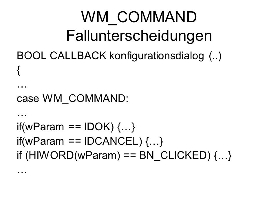 WM_COMMAND Fallunterscheidungen BOOL CALLBACK konfigurationsdialog (..) { … case WM_COMMAND: … if(wParam == IDOK) {…} if(wParam == IDCANCEL) {…} if (HIWORD(wParam) == BN_CLICKED) {…} …