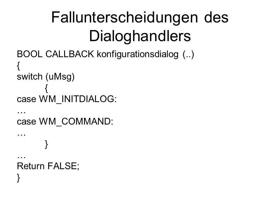 Fallunterscheidungen des Dialoghandlers BOOL CALLBACK konfigurationsdialog (..) { switch (uMsg) { case WM_INITDIALOG: … case WM_COMMAND: … } … Return FALSE; }