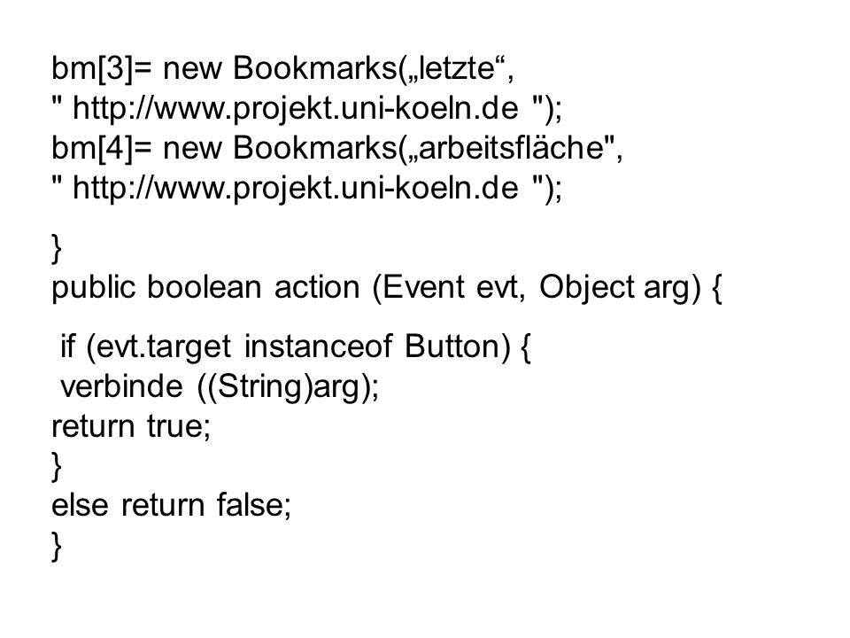 bm[3]= new Bookmarks(letzte,   ); bm[4]= new Bookmarks(arbeitsfläche ,   ); } public boolean action (Event evt, Object arg) { if (evt.target instanceof Button) { verbinde ((String)arg); return true; } else return false; }