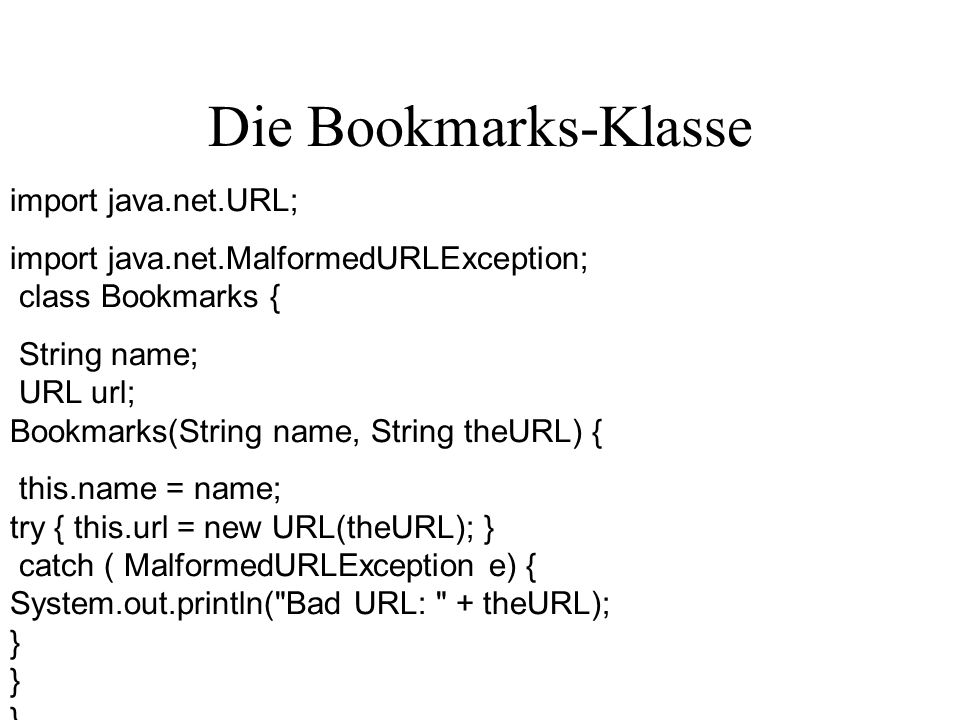 Die Bookmarks-Klasse import java.net.URL; import java.net.MalformedURLException; class Bookmarks { String name; URL url; Bookmarks(String name, String theURL) { this.name = name; try { this.url = new URL(theURL); } catch ( MalformedURLException e) { System.out.println( Bad URL: + theURL); } } }