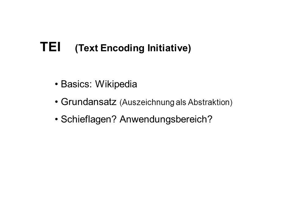 TEI (Text Encoding Initiative) Basics: Wikipedia Grundansatz (Auszeichnung als Abstraktion) Schieflagen.