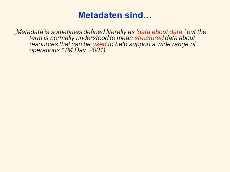 Metadaten sind… Metadata is sometimes defined literally as data about data, but the term is normally understood to mean structured data about resources that can be used to help support a wide range of operations.