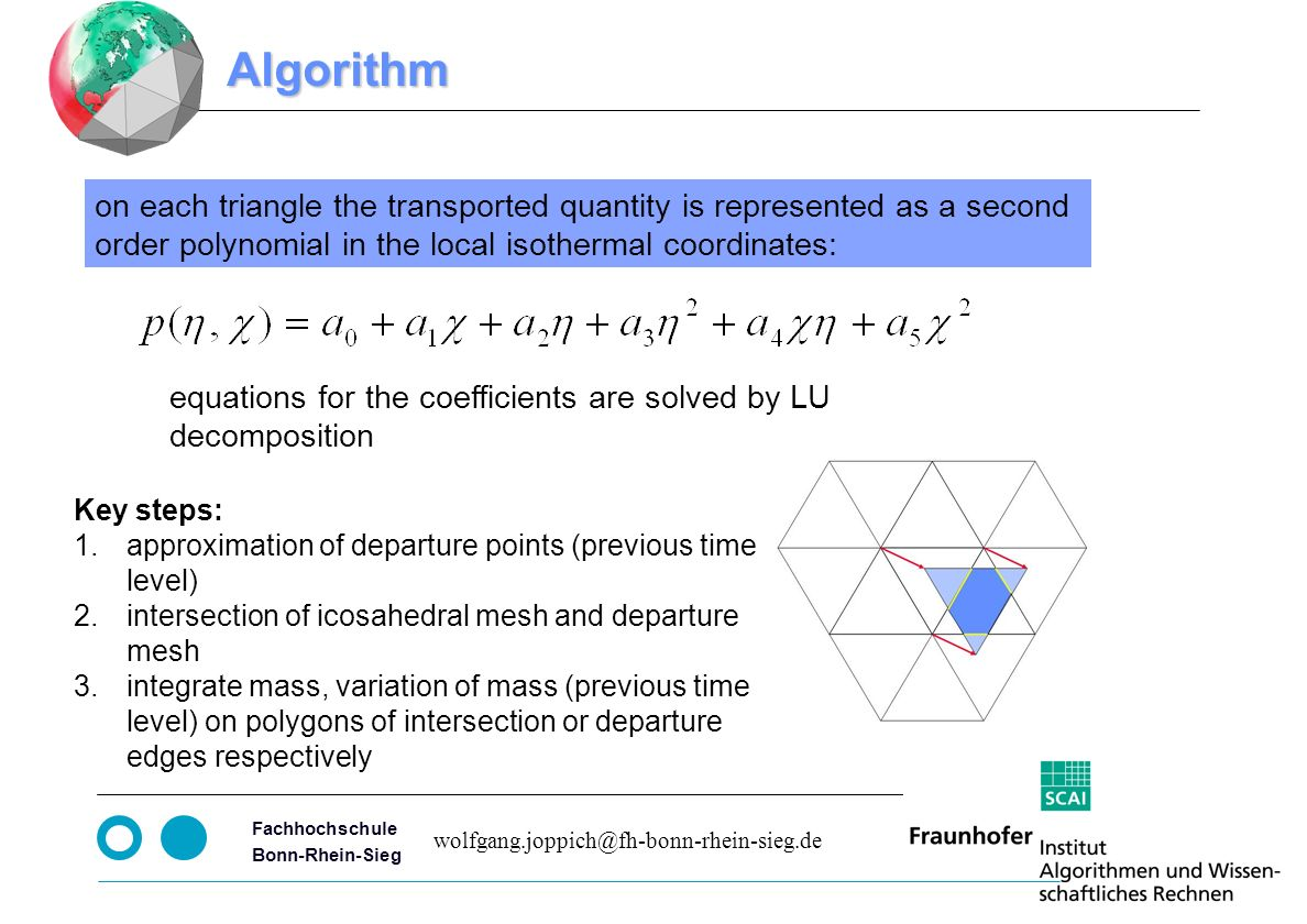 Seite 5 Fachhochschule Bonn-Rhein-Sieg Algorithm on each triangle the transported quantity is represented as a second order polynomial in the local isothermal coordinates: equations for the coefficients are solved by LU decomposition Key steps: 1.approximation of departure points (previous time level) 2.intersection of icosahedral mesh and departure mesh 3.integrate mass, variation of mass (previous time level) on polygons of intersection or departure edges respectively