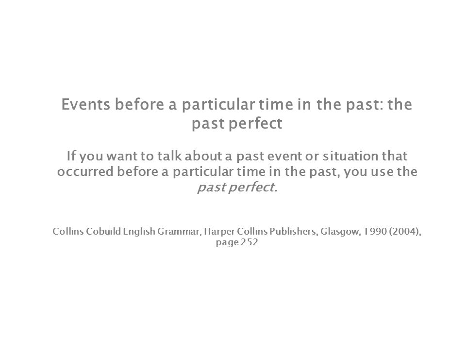Events before a particular time in the past: the past perfect If you want to talk about a past event or situation that occurred before a particular time in the past, you use the past perfect.