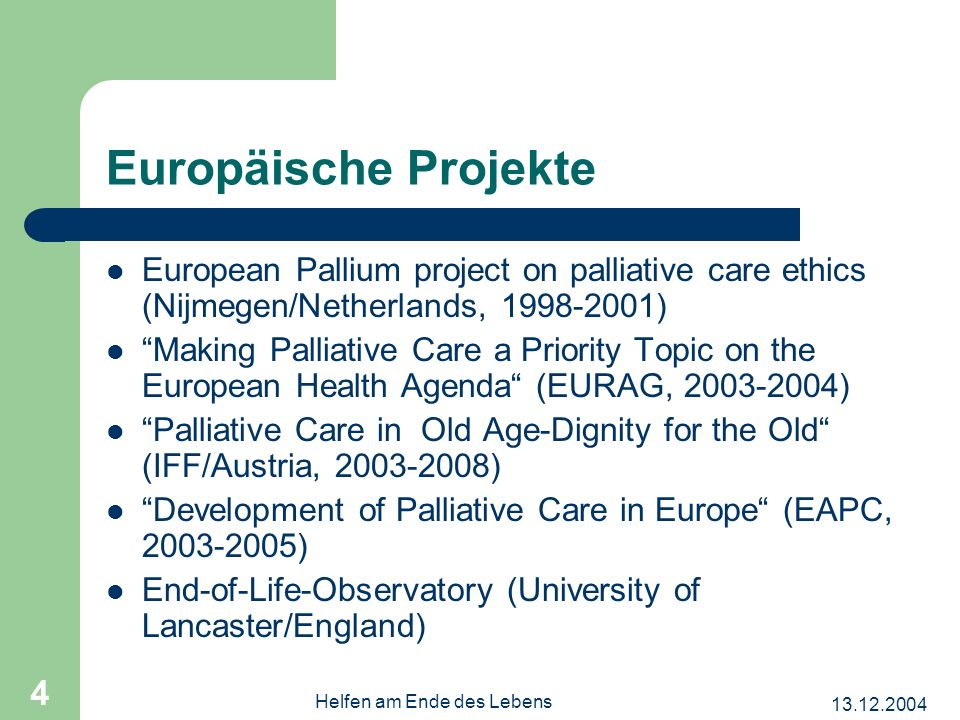 Helfen am Ende des Lebens 4 Europäische Projekte European Pallium project on palliative care ethics (Nijmegen/Netherlands, ) Making Palliative Care a Priority Topic on the European Health Agenda (EURAG, ) Palliative Care in Old Age-Dignity for the Old (IFF/Austria, ) Development of Palliative Care in Europe (EAPC, ) End-of-Life-Observatory (University of Lancaster/England)