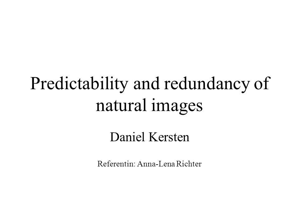Predictability and redundancy of natural images Daniel Kersten Referentin: Anna-Lena Richter
