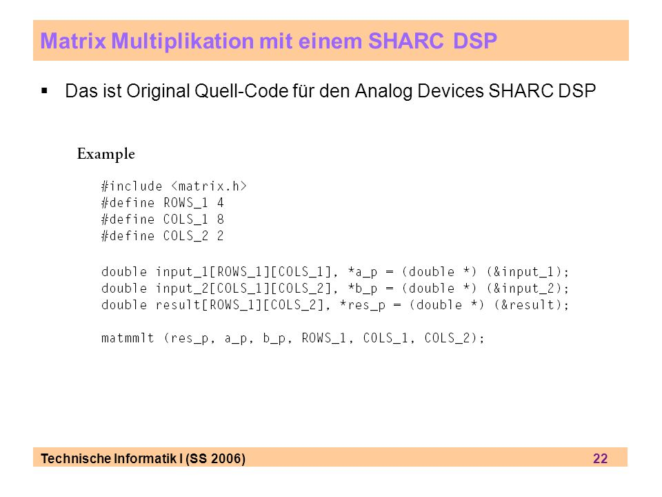 Technische Informatik I (SS 2006) 22 Matrix Multiplikation mit einem SHARC DSP Das ist Original Quell-Code für den Analog Devices SHARC DSP